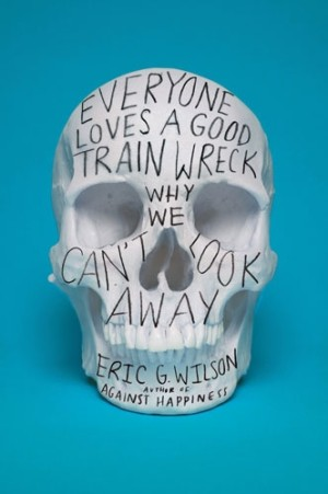 Everyone Loves a Good Train Wreck : Eric G. Wilson